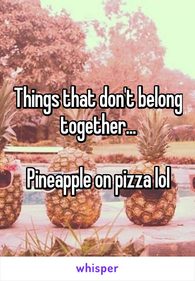 Things that don't belong together...  Pineapple on pizza lol