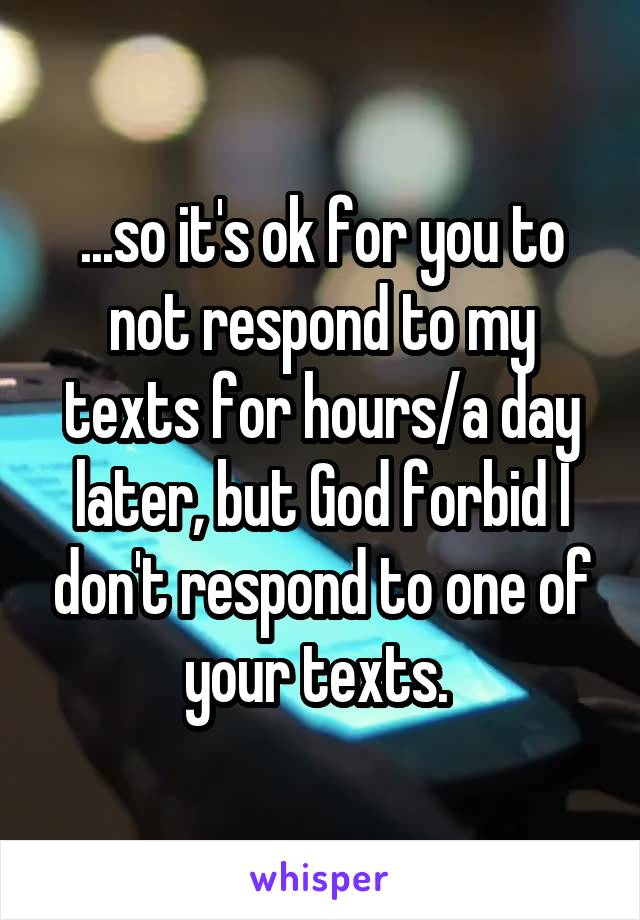 ...so it's ok for you to not respond to my texts for hours/a day later, but God forbid I don't respond to one of your texts.