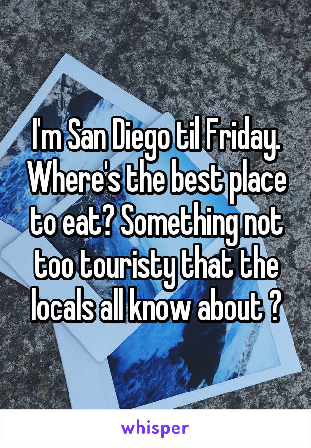I'm San Diego til Friday. Where's the best place to eat? Something not too touristy that the locals all know about ?