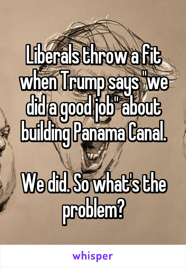 """Liberals throw a fit when Trump says """"we did a good job"""" about building Panama Canal.  We did. So what's the problem?"""