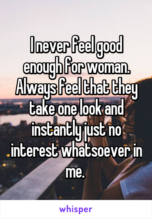 I never feel good enough for woman. Always feel that they take one look and instantly just no interest whatsoever in me.