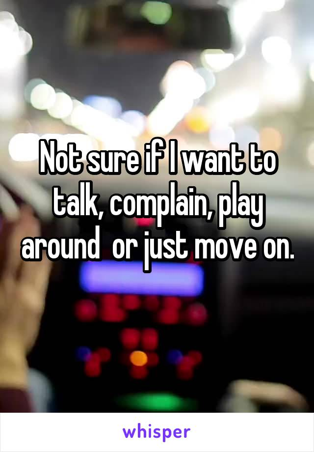 Not sure if I want to talk, complain, play around  or just move on.