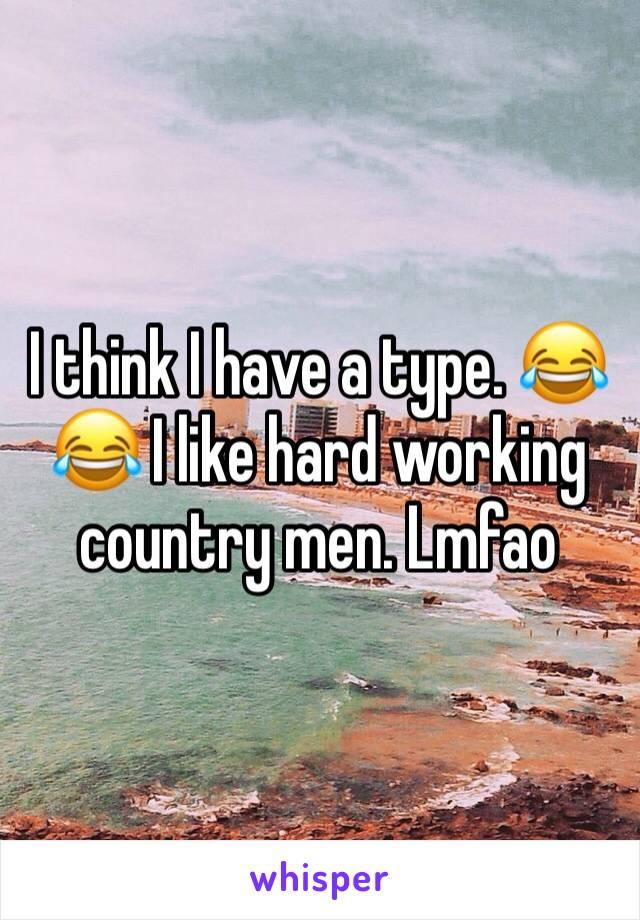 I think I have a type. 😂😂 I like hard working country men. Lmfao