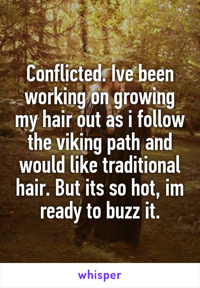 Conflicted. Ive been working on growing my hair out as i follow the viking path and would like traditional hair. But its so hot, im ready to buzz it.