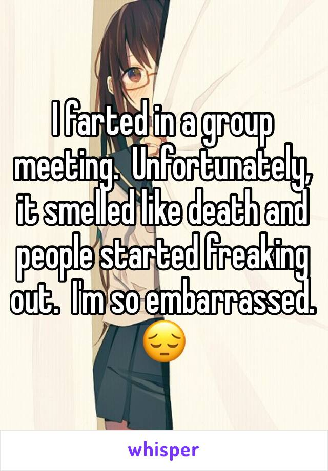 I farted in a group meeting.  Unfortunately, it smelled like death and people started freaking out.  I'm so embarrassed.   😔