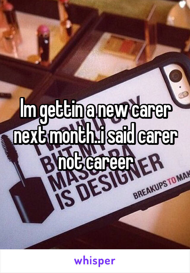 Im gettin a new carer next month..i said carer not career