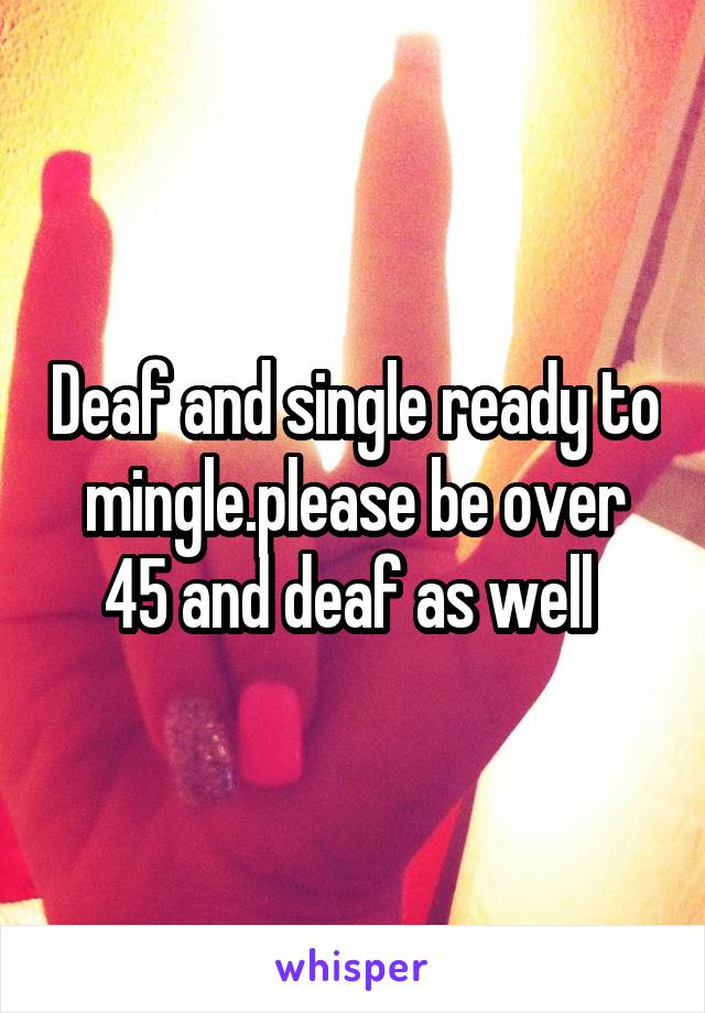 Deaf and single ready to mingle.please be over 45 and deaf as well