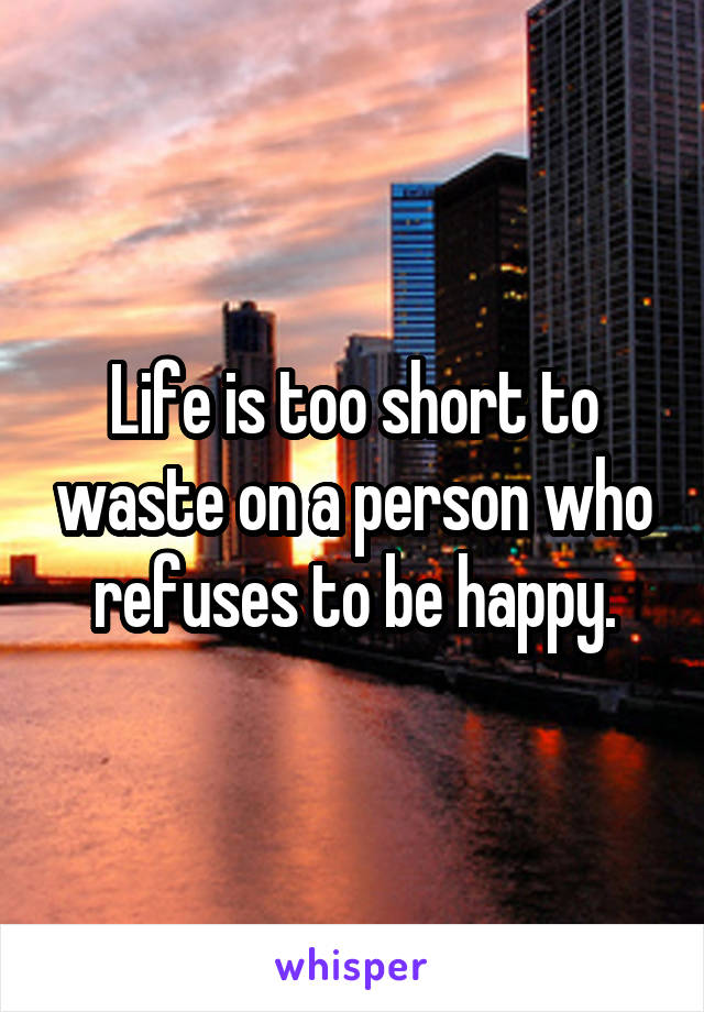 Life is too short to waste on a person who refuses to be happy.