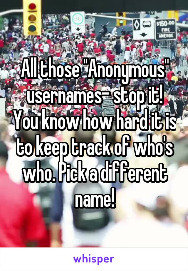 """All those """"Anonymous"""" usernames- stop it! You know how hard it is to keep track of who's who. Pick a different name!"""