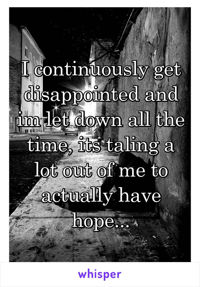 I continuously get disappointed and im let down all the time, its taling a lot out of me to actually have hope...