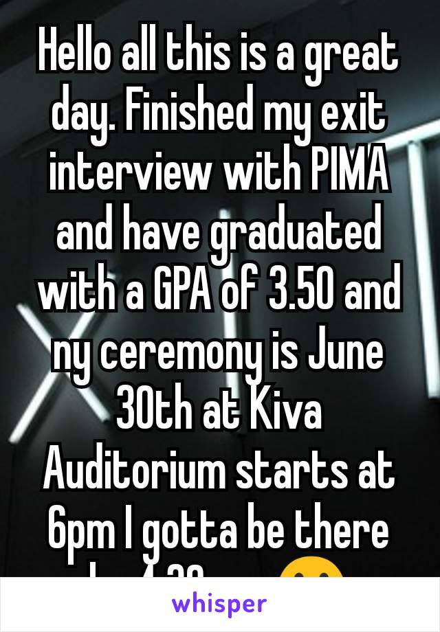 Hello all this is a great day. Finished my exit interview with PIMA and have graduated with a GPA of 3.50 and ny ceremony is June 30th at Kiva Auditorium starts at 6pm I gotta be there by 4:30 pm 😀