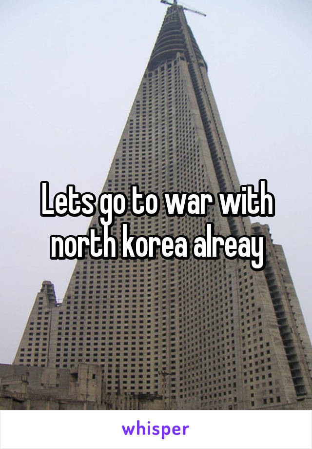 Lets go to war with north korea alreay