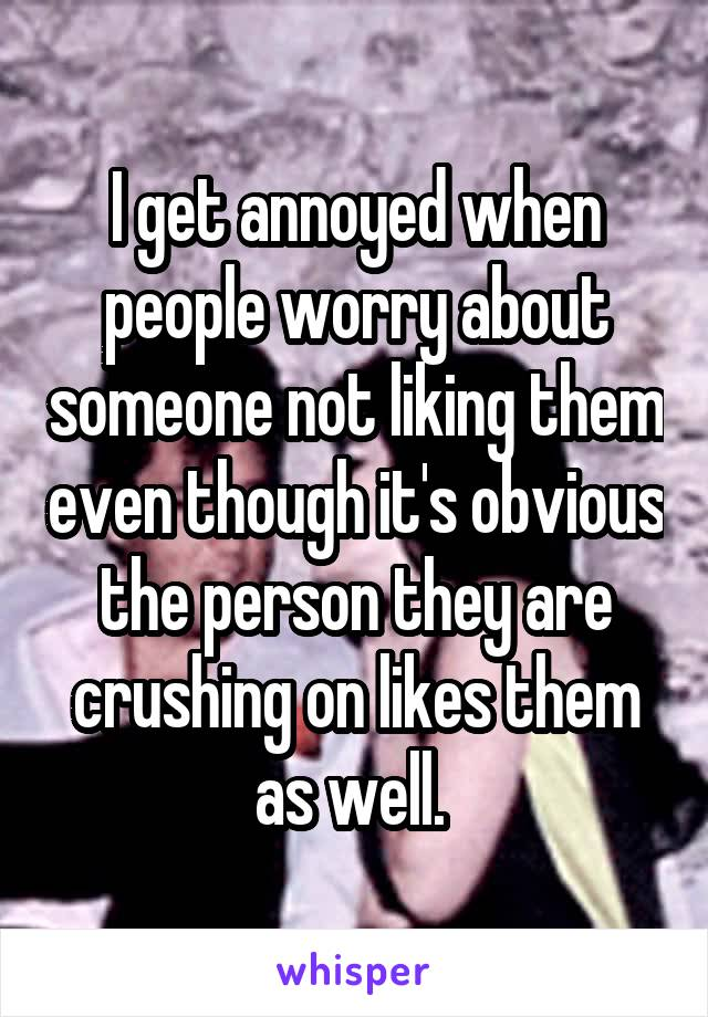 I get annoyed when people worry about someone not liking them even though it's obvious the person they are crushing on likes them as well.