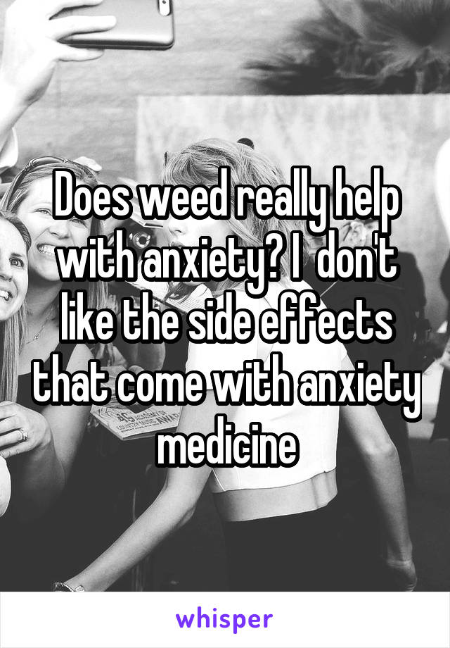 Does weed really help with anxiety? I  don't like the side effects that come with anxiety medicine