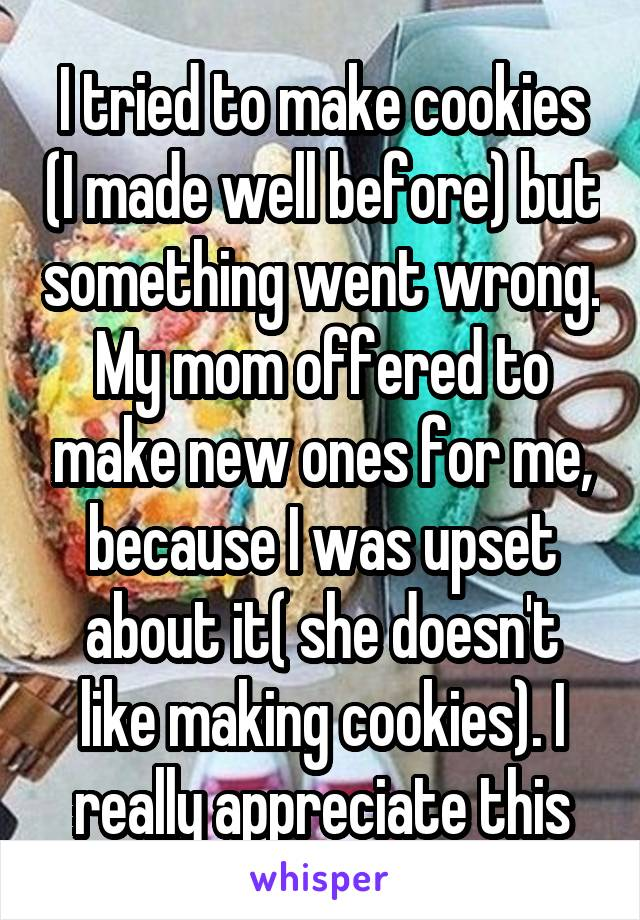 I tried to make cookies (I made well before) but something went wrong. My mom offered to make new ones for me, because I was upset about it( she doesn't like making cookies). I really appreciate this