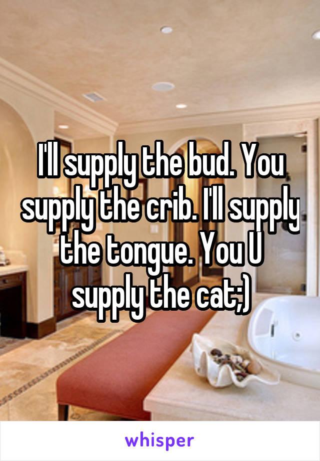 I'll supply the bud. You supply the crib. I'll supply the tongue. You U supply the cat;)