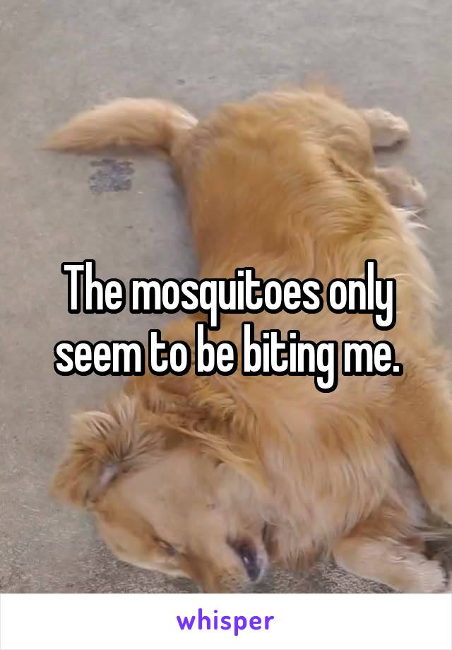 The mosquitoes only seem to be biting me.