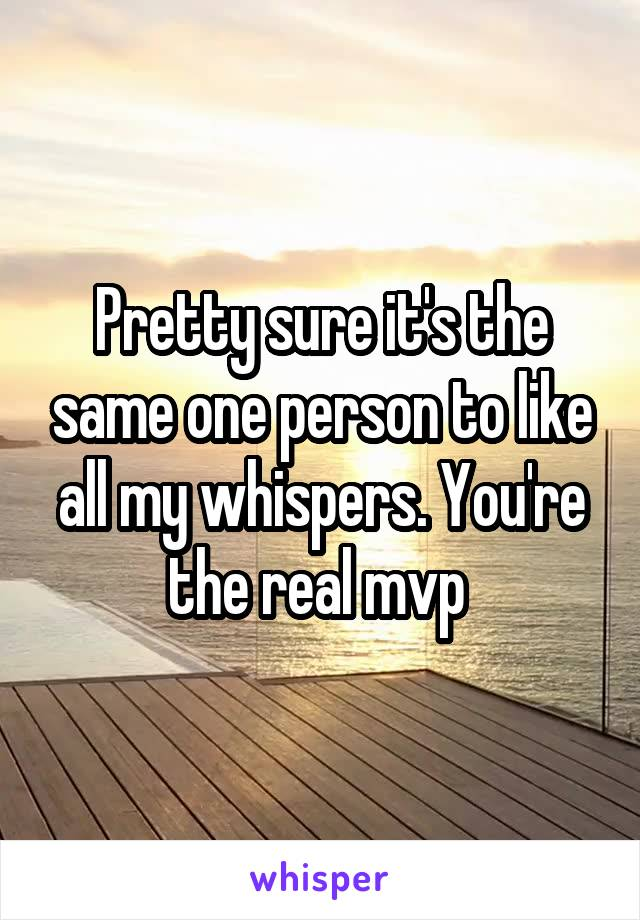 Pretty sure it's the same one person to like all my whispers. You're the real mvp
