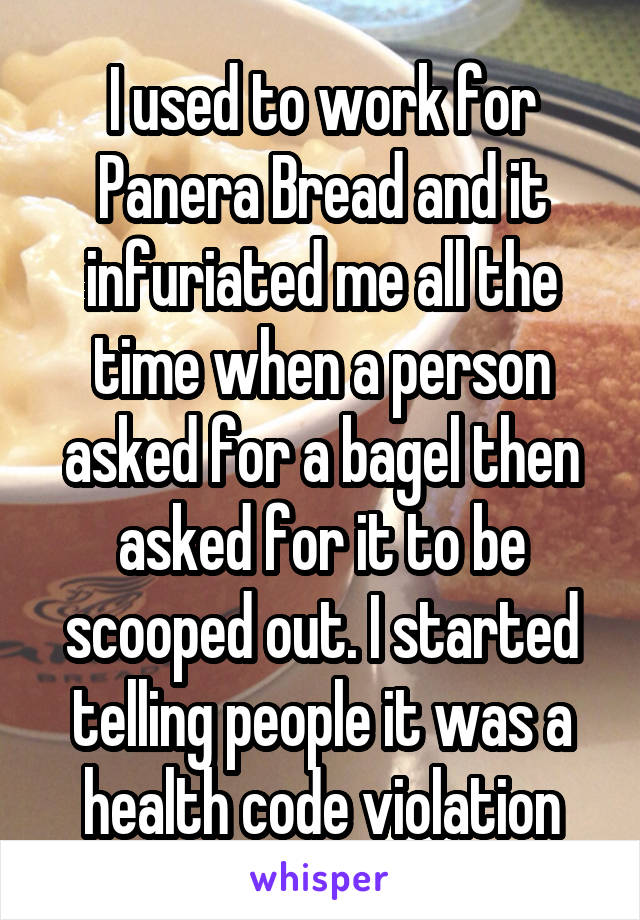 I used to work for Panera Bread and it infuriated me all the time when a person asked for a bagel then asked for it to be scooped out. I started telling people it was a health code violation