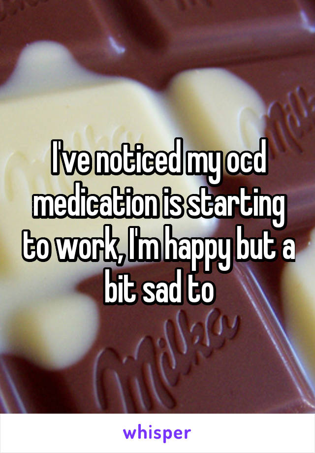 I've noticed my ocd medication is starting to work, I'm happy but a bit sad to