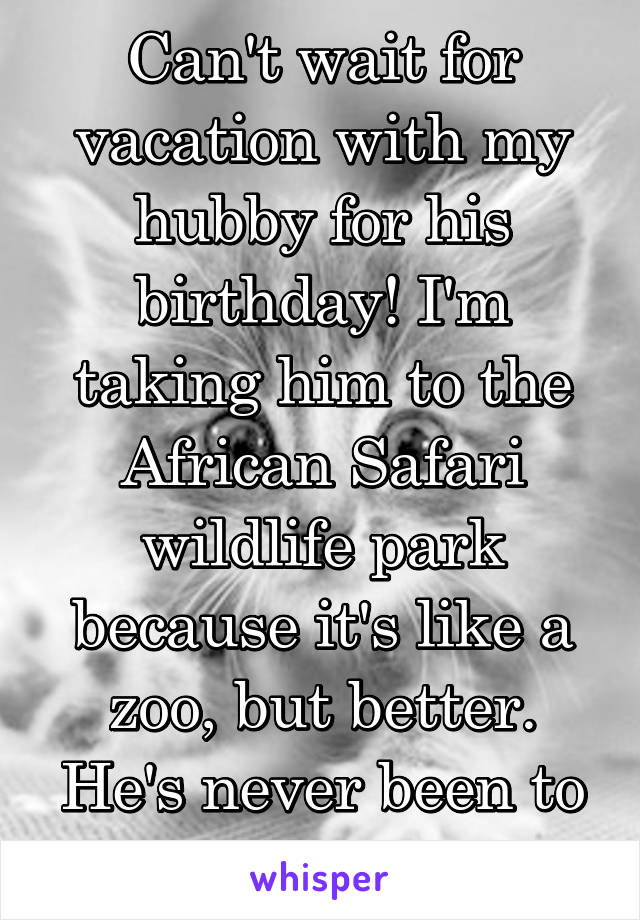 Can't wait for vacation with my hubby for his birthday! I'm taking him to the African Safari wildlife park because it's like a zoo, but better. He's never been to the zoo, he'll be 24.