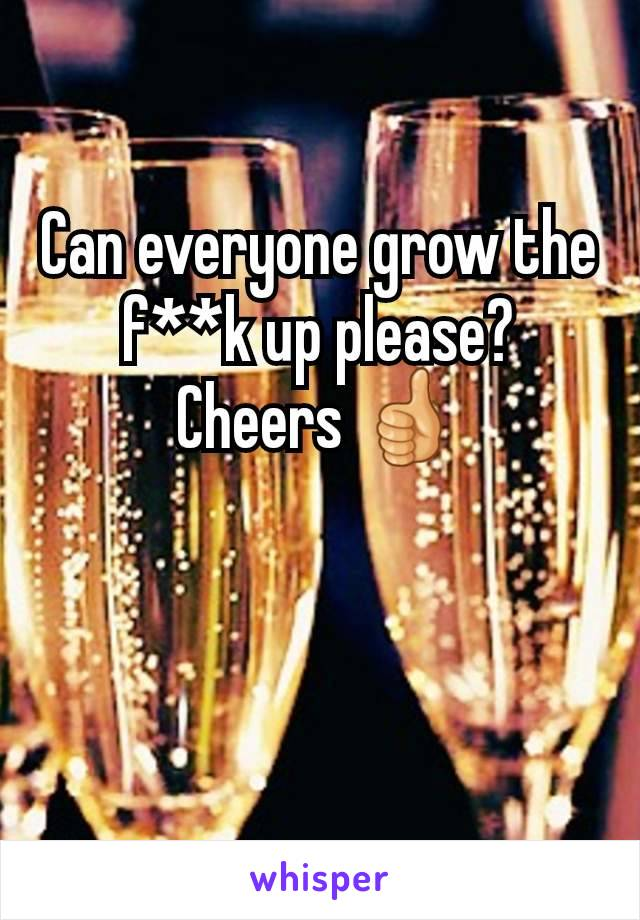 Can everyone grow the f**k up please? Cheers 👍