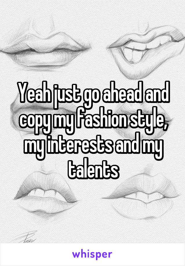 Yeah just go ahead and copy my fashion style, my interests and my talents