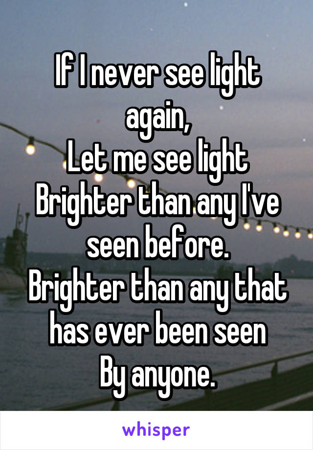If I never see light again, Let me see light Brighter than any I've seen before. Brighter than any that has ever been seen By anyone.