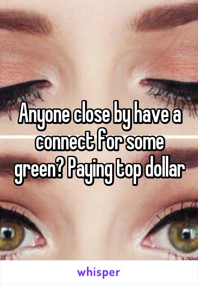Anyone close by have a connect for some green? Paying top dollar