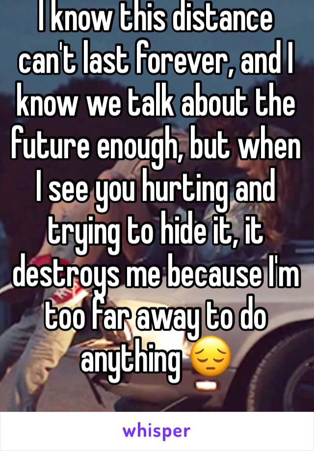 I know this distance can't last forever, and I know we talk about the future enough, but when I see you hurting and trying to hide it, it destroys me because I'm too far away to do anything 😔