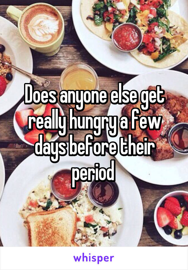Does anyone else get really hungry a few days before their period