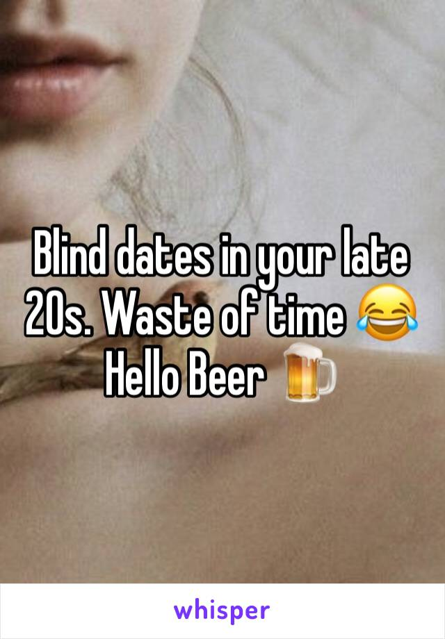 Blind dates in your late 20s. Waste of time 😂 Hello Beer 🍺