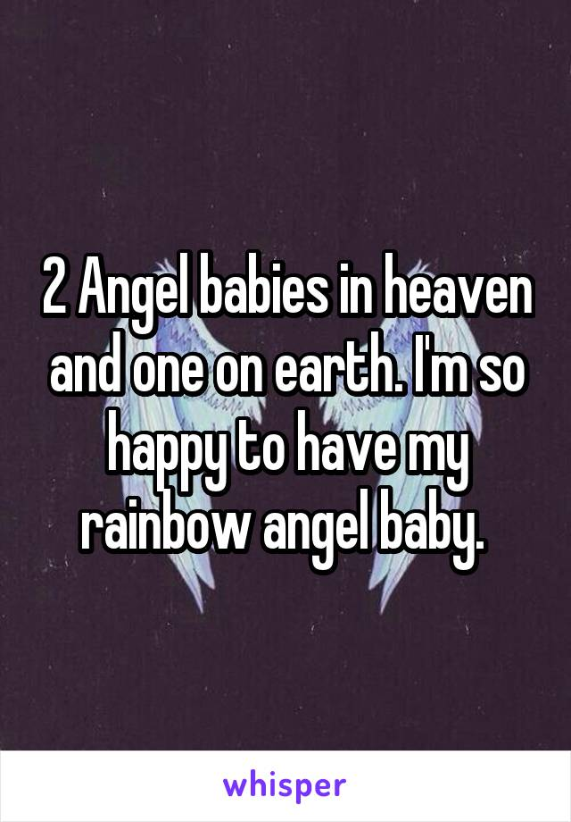 2 Angel babies in heaven and one on earth. I'm so happy to have my rainbow angel baby.