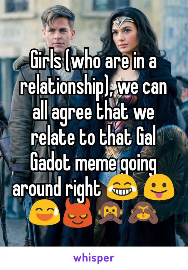 Girls (who are in a relationship), we can all agree that we relate to that Gal Gadot meme going around right 😂 😛😅😈🙊🙈
