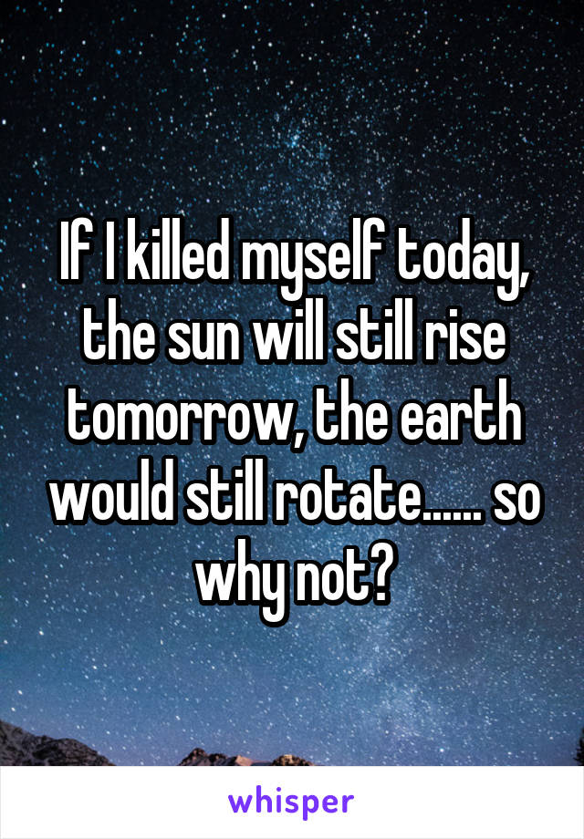 If I killed myself today, the sun will still rise tomorrow, the earth would still rotate...... so why not?