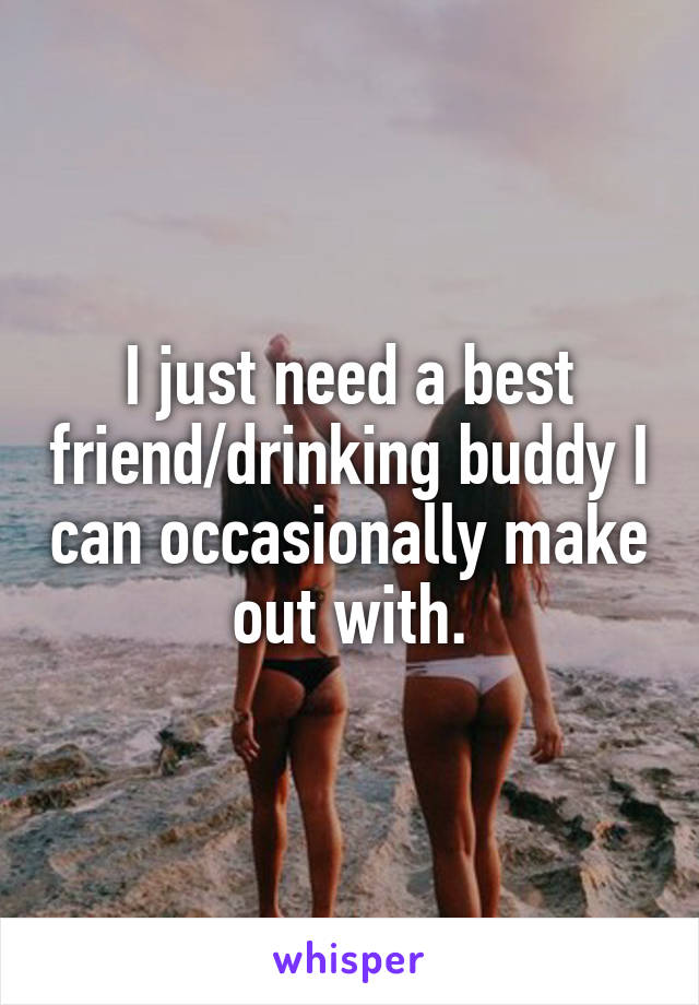 I just need a best friend/drinking buddy I can occasionally make out with.