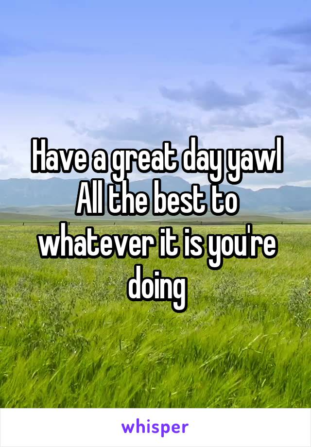 Have a great day yawl All the best to whatever it is you're doing