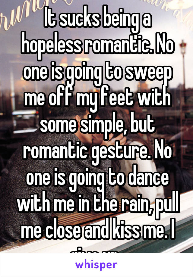 It sucks being a hopeless romantic. No one is going to sweep me off my feet with some simple, but romantic gesture. No one is going to dance with me in the rain, pull me close and kiss me. I give up..