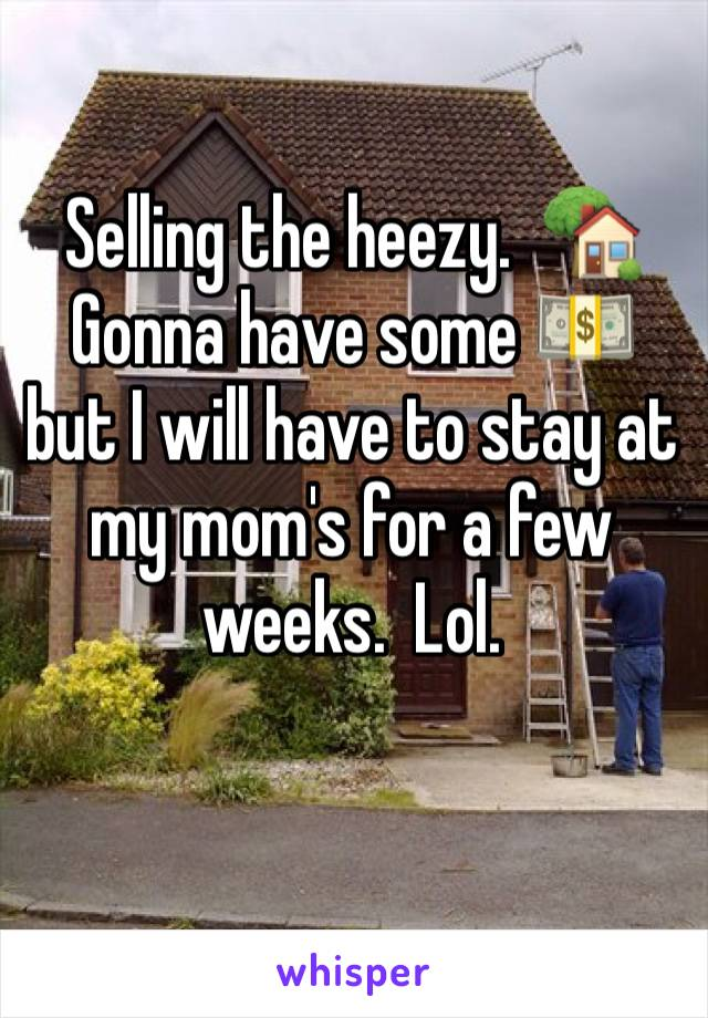 Selling the heezy.  🏡Gonna have some 💵 but I will have to stay at my mom's for a few weeks.  Lol.