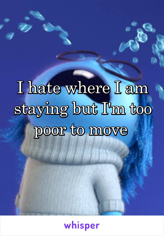 I hate where I am staying but I'm too poor to move