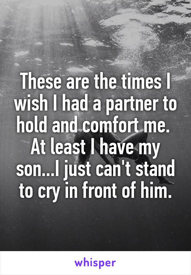 These are the times I wish I had a partner to hold and comfort me.  At least I have my son...I just can't stand to cry in front of him.