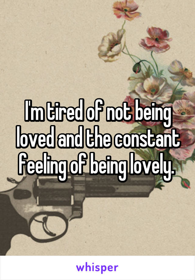 I'm tired of not being loved and the constant feeling of being lovely.