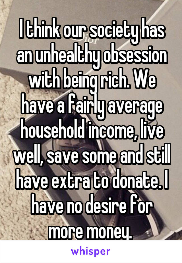 I think our society has an unhealthy obsession with being rich. We have a fairly average household income, live well, save some and still have extra to donate. I have no desire for more money.