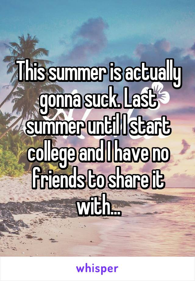 This summer is actually gonna suck. Last summer until I start college and I have no friends to share it with...