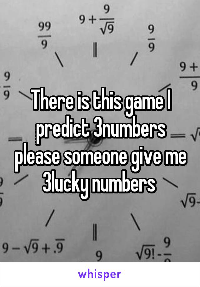 There is this game I predict 3numbers please someone give me 3lucky numbers