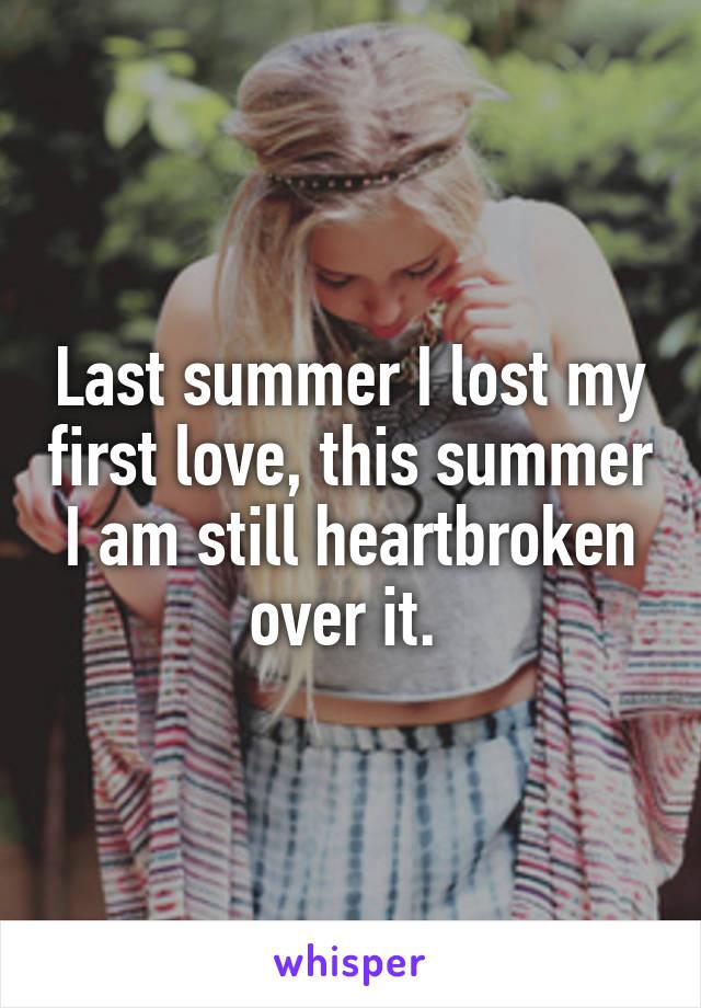 Last summer I lost my first love, this summer I am still heartbroken over it.