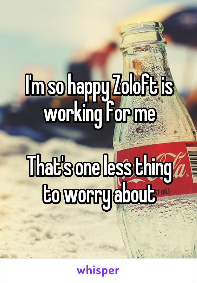 I'm so happy Zoloft is working for me  That's one less thing to worry about