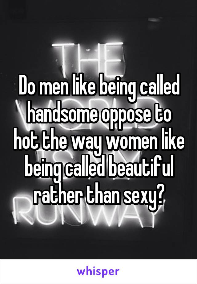 Do men like being called handsome oppose to hot the way women like being called beautiful rather than sexy?