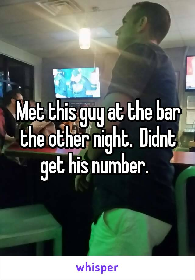 Met this guy at the bar the other night.  Didnt get his number.
