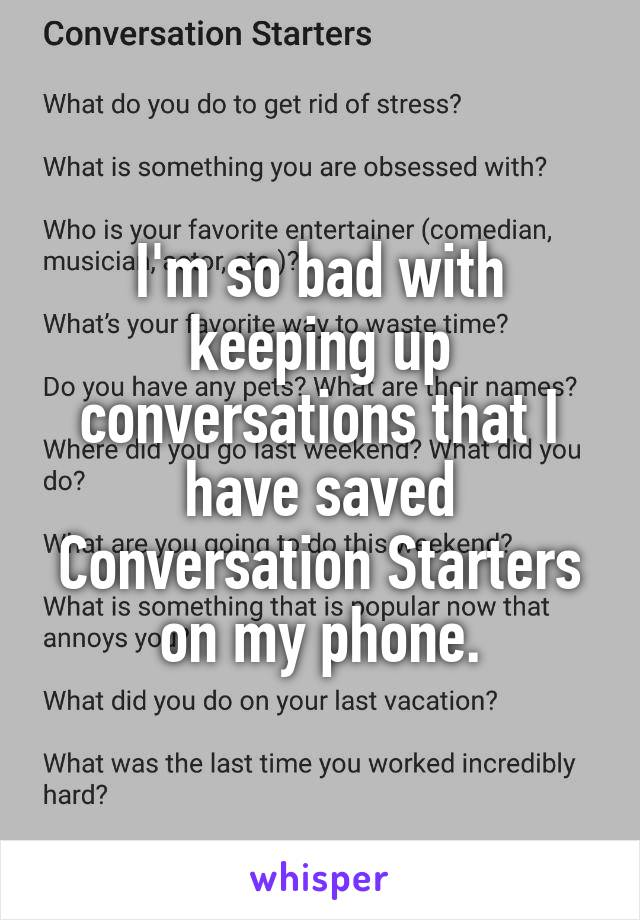 I'm so bad with keeping up conversations that I have saved Conversation Starters on my phone.